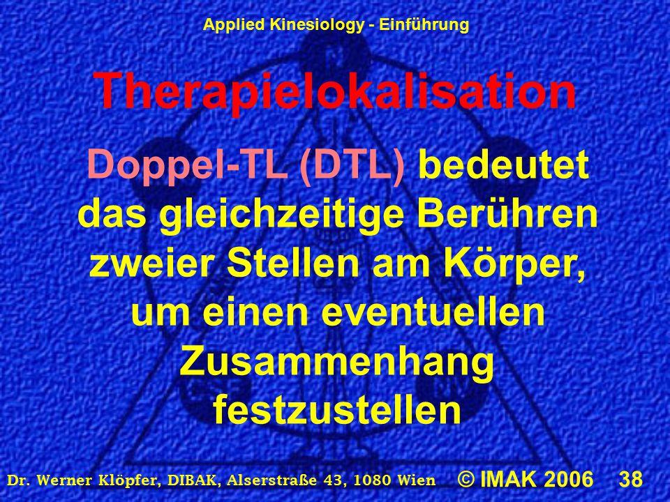 Applied Kinesiology - Einführung © IMAK 2006 38 Dr. Werner Klöpfer, DIBAK, Alserstraße 43, 1080 Wien Therapielokalisation Doppel-TL (DTL) bedeutet das