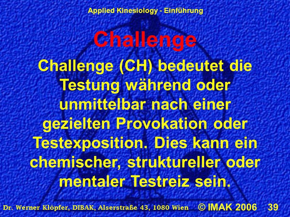Applied Kinesiology - Einführung © IMAK 2006 39 Dr. Werner Klöpfer, DIBAK, Alserstraße 43, 1080 Wien Challenge Challenge (CH) bedeutet die Testung wäh