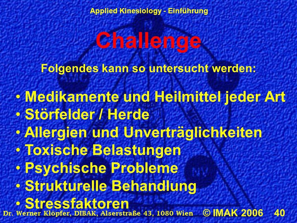 Applied Kinesiology - Einführung © IMAK 2006 40 Dr. Werner Klöpfer, DIBAK, Alserstraße 43, 1080 Wien Challenge Folgendes kann so untersucht werden: Me