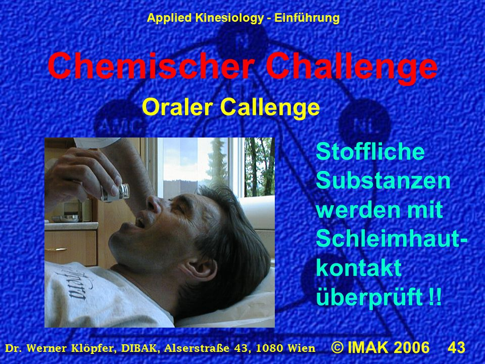 Applied Kinesiology - Einführung © IMAK 2006 43 Dr. Werner Klöpfer, DIBAK, Alserstraße 43, 1080 Wien Oraler Callenge Stoffliche Substanzen werden mit