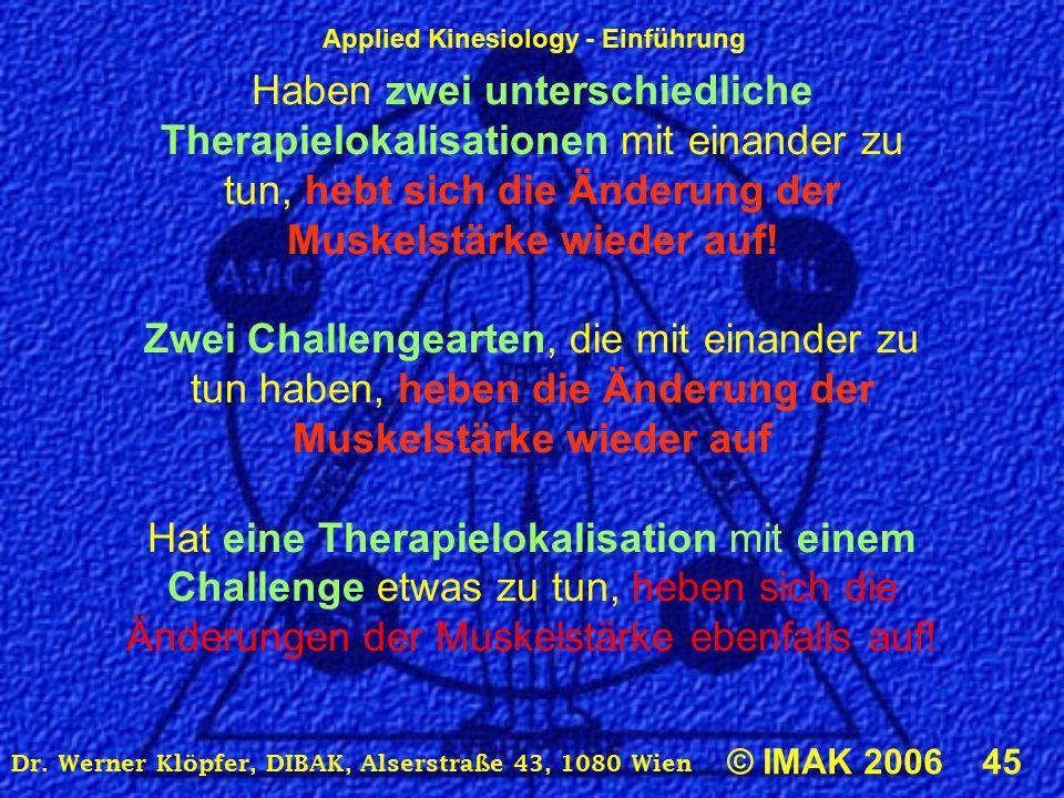 Applied Kinesiology - Einführung © IMAK 2006 45 Dr. Werner Klöpfer, DIBAK, Alserstraße 43, 1080 Wien Haben zwei unterschiedliche Therapielokalisatione