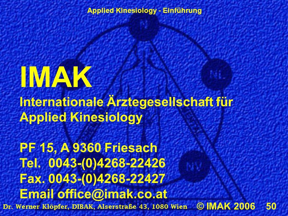 Applied Kinesiology - Einführung © IMAK 2006 50 Dr. Werner Klöpfer, DIBAK, Alserstraße 43, 1080 Wien IMAK Internationale Ärztegesellschaft für Applied