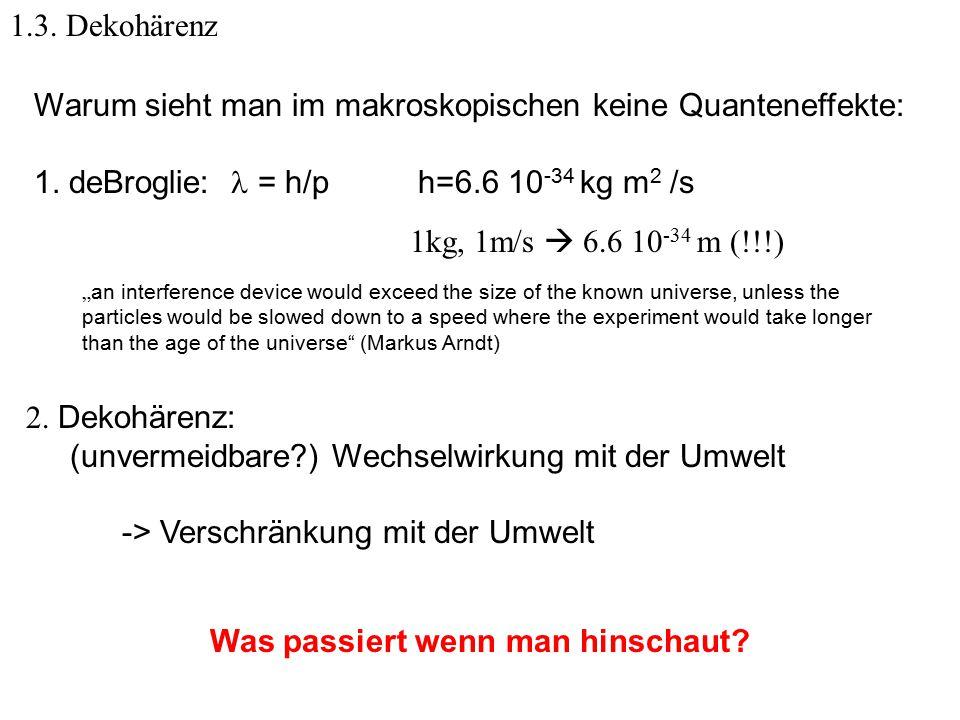 """1.3. Dekohärenz Warum sieht man im makroskopischen keine Quanteneffekte: 1. deBroglie: = h/p h=6.6 10 -34 kg m 2 /s 1kg, 1m/s  6.6 10 -34 m (!!!) """" a"""