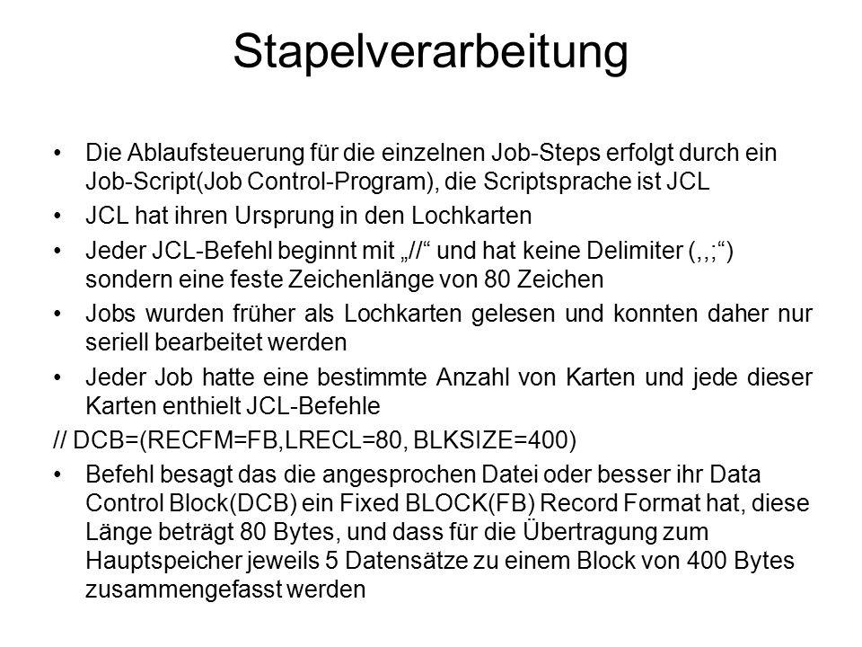 """Stapelverarbeitung Die Ablaufsteuerung für die einzelnen Job-Steps erfolgt durch ein Job-Script(Job Control-Program), die Scriptsprache ist JCL JCL hat ihren Ursprung in den Lochkarten Jeder JCL-Befehl beginnt mit """"// und hat keine Delimiter (,,; ) sondern eine feste Zeichenlänge von 80 Zeichen Jobs wurden früher als Lochkarten gelesen und konnten daher nur seriell bearbeitet werden Jeder Job hatte eine bestimmte Anzahl von Karten und jede dieser Karten enthielt JCL-Befehle // DCB=(RECFM=FB,LRECL=80, BLKSIZE=400) Befehl besagt das die angesprochen Datei oder besser ihr Data Control Block(DCB) ein Fixed BLOCK(FB) Record Format hat, diese Länge beträgt 80 Bytes, und dass für die Übertragung zum Hauptspeicher jeweils 5 Datensätze zu einem Block von 400 Bytes zusammengefasst werden"""
