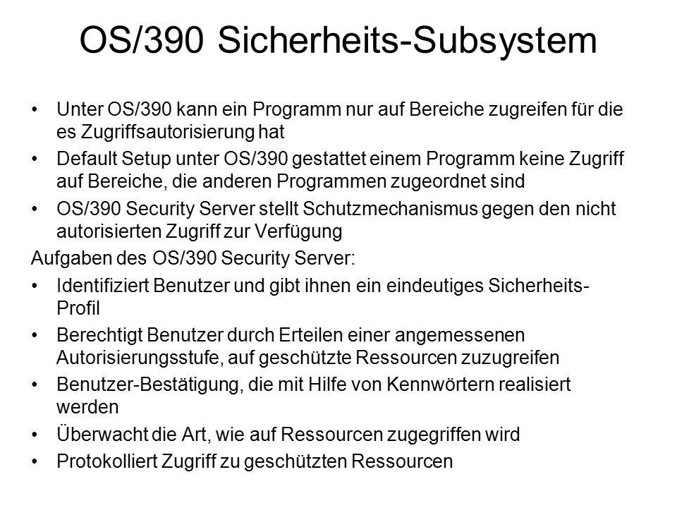 Unter OS/390 kann ein Programm nur auf Bereiche zugreifen für die es Zugriffsautorisierung hat Default Setup unter OS/390 gestattet einem Programm keine Zugriff auf Bereiche, die anderen Programmen zugeordnet sind OS/390 Security Server stellt Schutzmechanismus gegen den nicht autorisierten Zugriff zur Verfügung Aufgaben des OS/390 Security Server: Identifiziert Benutzer und gibt ihnen ein eindeutiges Sicherheits- Profil Berechtigt Benutzer durch Erteilen einer angemessenen Autorisierungsstufe, auf geschützte Ressourcen zuzugreifen Benutzer-Bestätigung, die mit Hilfe von Kennwörtern realisiert werden Überwacht die Art, wie auf Ressourcen zugegriffen wird Protokolliert Zugriff zu geschützten Ressourcen