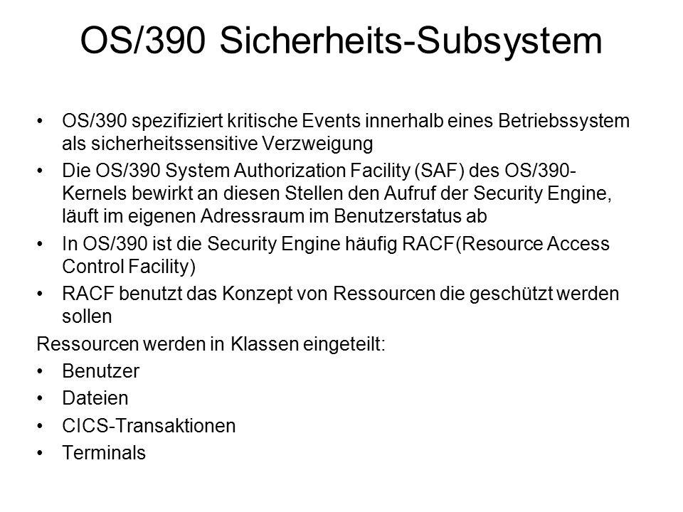 OS/390 Sicherheits-Subsystem OS/390 spezifiziert kritische Events innerhalb eines Betriebssystem als sicherheitssensitive Verzweigung Die OS/390 System Authorization Facility (SAF) des OS/390- Kernels bewirkt an diesen Stellen den Aufruf der Security Engine, läuft im eigenen Adressraum im Benutzerstatus ab In OS/390 ist die Security Engine häufig RACF(Resource Access Control Facility) RACF benutzt das Konzept von Ressourcen die geschützt werden sollen Ressourcen werden in Klassen eingeteilt: Benutzer Dateien CICS-Transaktionen Terminals
