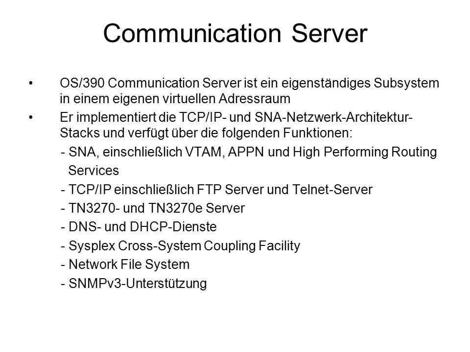 OS/390 Communication Server ist ein eigenständiges Subsystem in einem eigenen virtuellen Adressraum Er implementiert die TCP/IP- und SNA-Netzwerk-Architektur- Stacks und verfügt über die folgenden Funktionen: - SNA, einschließlich VTAM, APPN und High Performing Routing Services - TCP/IP einschließlich FTP Server und Telnet-Server - TN3270- und TN3270e Server - DNS- und DHCP-Dienste - Sysplex Cross-System Coupling Facility - Network File System - SNMPv3-Unterstützung