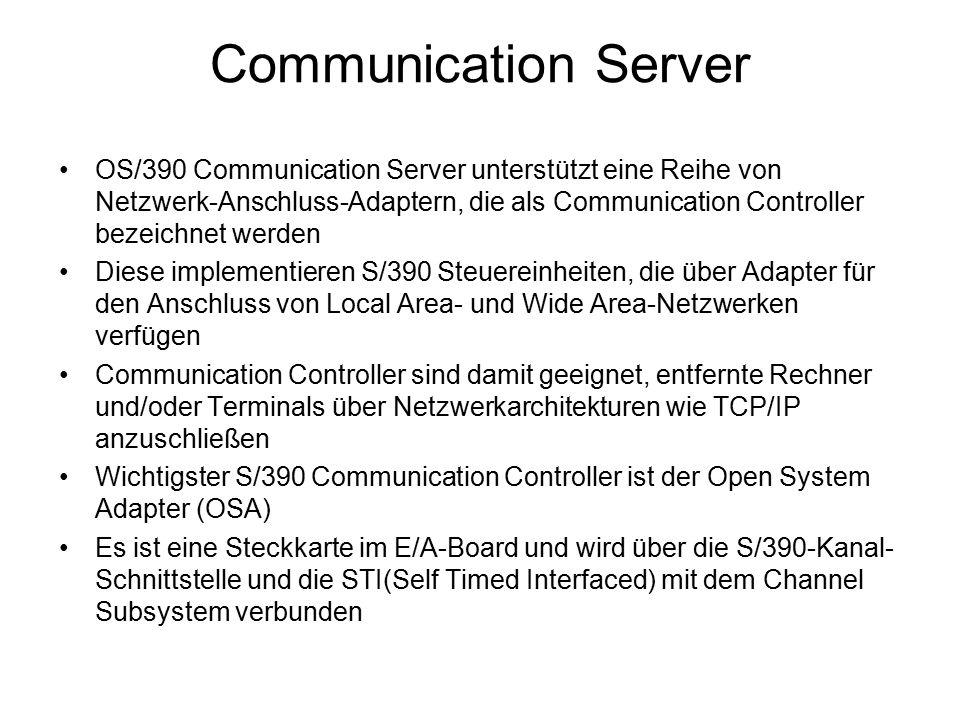 Communication Server OS/390 Communication Server unterstützt eine Reihe von Netzwerk-Anschluss-Adaptern, die als Communication Controller bezeichnet werden Diese implementieren S/390 Steuereinheiten, die über Adapter für den Anschluss von Local Area- und Wide Area-Netzwerken verfügen Communication Controller sind damit geeignet, entfernte Rechner und/oder Terminals über Netzwerkarchitekturen wie TCP/IP anzuschließen Wichtigster S/390 Communication Controller ist der Open System Adapter (OSA) Es ist eine Steckkarte im E/A-Board und wird über die S/390-Kanal- Schnittstelle und die STI(Self Timed Interfaced) mit dem Channel Subsystem verbunden
