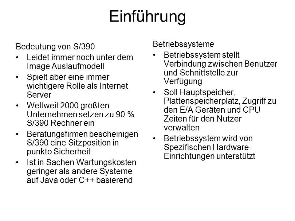 Bedeutung von S/390 Leidet immer noch unter dem Image Auslaufmodell Spielt aber eine immer wichtigere Rolle als Internet Server Weltweit 2000 größten Unternehmen setzen zu 90 % S/390 Rechner ein Beratungsfirmen bescheinigen S/390 eine Sitzposition in punkto Sicherheit Ist in Sachen Wartungskosten geringer als andere Systeme auf Java oder C++ basierend Betriebssysteme Betriebssystem stellt Verbindung zwischen Benutzer und Schnittstelle zur Verfügung Soll Hauptspeicher, Plattenspeicherplatz, Zugriff zu den E/A Geräten und CPU Zeiten für den Nutzer verwalten Betriebssystem wird von Spezifischen Hardware- Einrichtungen unterstützt