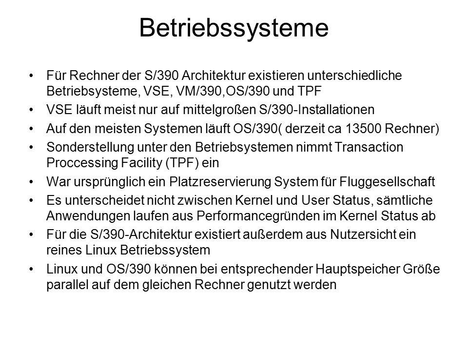 Betriebssysteme Für Rechner der S/390 Architektur existieren unterschiedliche Betriebsysteme, VSE, VM/390,OS/390 und TPF VSE läuft meist nur auf mittelgroßen S/390-Installationen Auf den meisten Systemen läuft OS/390( derzeit ca 13500 Rechner) Sonderstellung unter den Betriebsystemen nimmt Transaction Proccessing Facility (TPF) ein War ursprünglich ein Platzreservierung System für Fluggesellschaft Es unterscheidet nicht zwischen Kernel und User Status, sämtliche Anwendungen laufen aus Performancegründen im Kernel Status ab Für die S/390-Architektur existiert außerdem aus Nutzersicht ein reines Linux Betriebssystem Linux und OS/390 können bei entsprechender Hauptspeicher Größe parallel auf dem gleichen Rechner genutzt werden