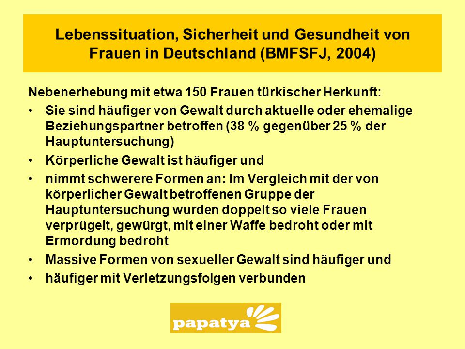 Lebenssituation, Sicherheit und Gesundheit von Frauen in Deutschland (BMFSFJ, 2004) Nebenerhebung mit etwa 150 Frauen türkischer Herkunft: Sie sind hä