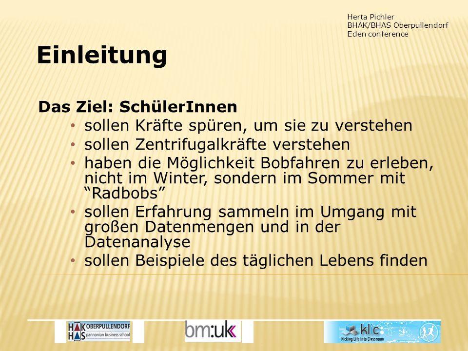 Herta Pichler BHAK/BHAS Oberpullendorf Eden conference Einleitung Methode: Inquiry based learning Alter: 15-19 Jahre Context: Schule, outdoor Erforderliche Zeit: von Zielen abhängig Lehrplankonnex:  Physik: Mechanik: Bewegung, Kräfte  Mathematik: Vektoren; Statistik  IKT: Tabellenkalkulation