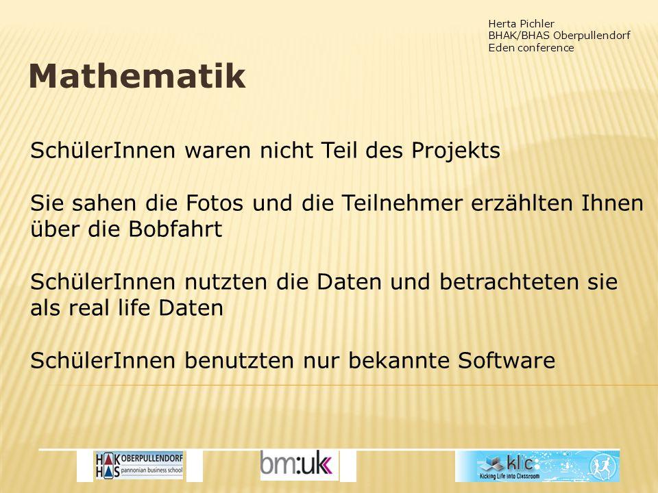 Herta Pichler BHAK/BHAS Oberpullendorf Eden conference Mathematik SchülerInnen waren nicht Teil des Projekts Sie sahen die Fotos und die Teilnehmer erzählten Ihnen über die Bobfahrt SchülerInnen nutzten die Daten und betrachteten sie als real life Daten SchülerInnen benutzten nur bekannte Software