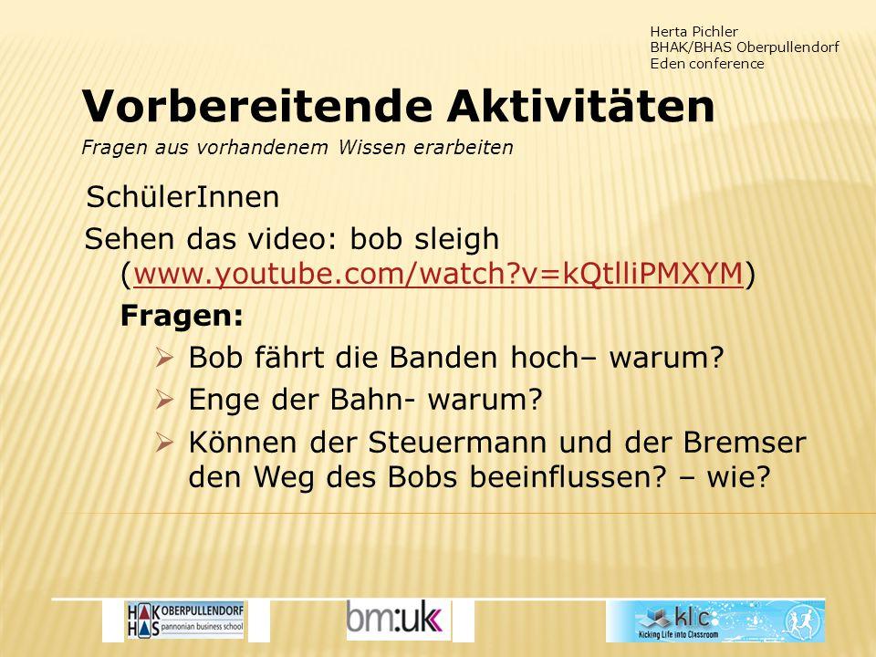 Herta Pichler BHAK/BHAS Oberpullendorf Eden conference SchülerInnen Sehen das video: bob sleigh (www.youtube.com/watch?v=kQtlliPMXYM)www.youtube.com/watch?v=kQtlliPMXYM Fragen:  Bob fährt die Banden hoch– warum.