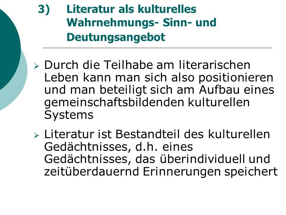 3) Literatur als kulturelles Wahrnehmungs- Sinn- und Deutungsangebot  Durch die Teilhabe am literarischen Leben kann man sich also positionieren und