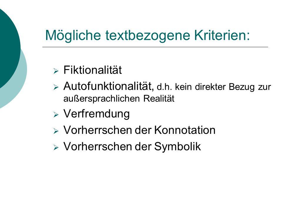 Mögliche textbezogene Kriterien:  Fiktionalität  Autofunktionalität, d.h. kein direkter Bezug zur außersprachlichen Realität  Verfremdung  Vorherr