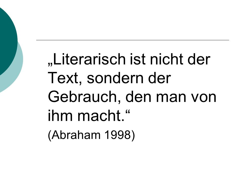 """""""Literarisch ist nicht der Text, sondern der Gebrauch, den man von ihm macht."""" (Abraham 1998)"""