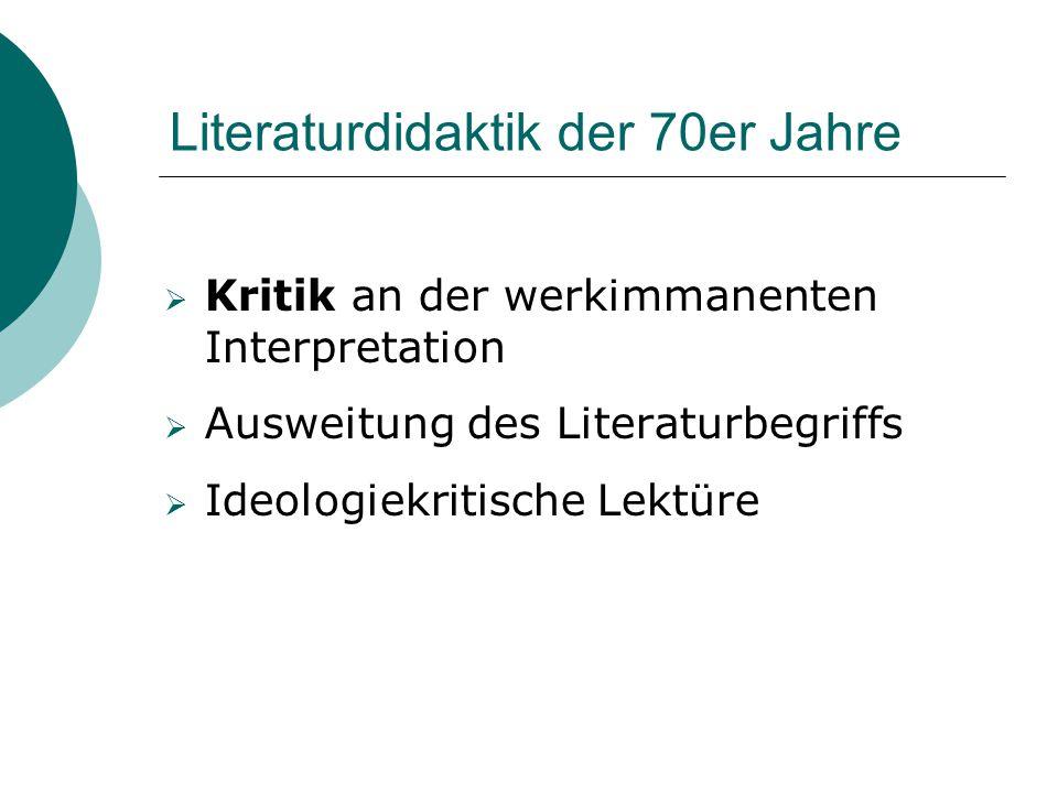 Literaturdidaktik der 70er Jahre  Kritik an der werkimmanenten Interpretation  Ausweitung des Literaturbegriffs  Ideologiekritische Lektüre