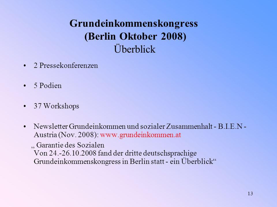 13 Grundeinkommenskongress (Berlin Oktober 2008) Überblick 2 Pressekonferenzen 5 Podien 37 Workshops Newsletter Grundeinkommen und sozialer Zusammenhalt - B.I.E.N - Austria (Nov.