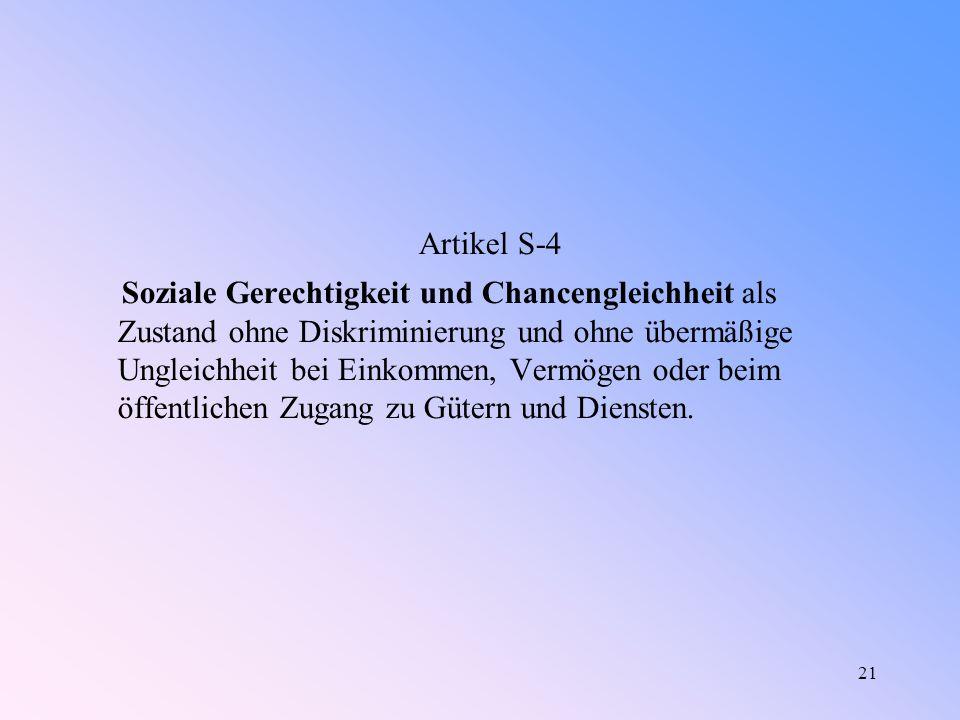 21 Artikel S-4 Soziale Gerechtigkeit und Chancengleichheit als Zustand ohne Diskriminierung und ohne übermäßige Ungleichheit bei Einkommen, Vermögen oder beim öffentlichen Zugang zu Gütern und Diensten.