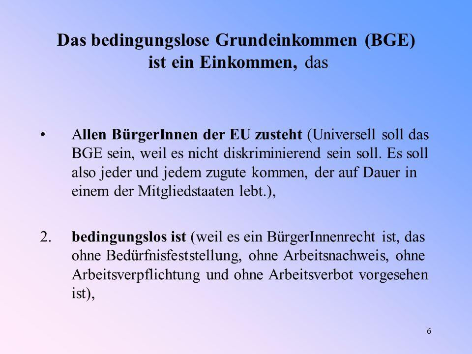 6 Das bedingungslose Grundeinkommen (BGE) ist ein Einkommen, das Allen BürgerInnen der EU zusteht (Universell soll das BGE sein, weil es nicht diskriminierend sein soll.