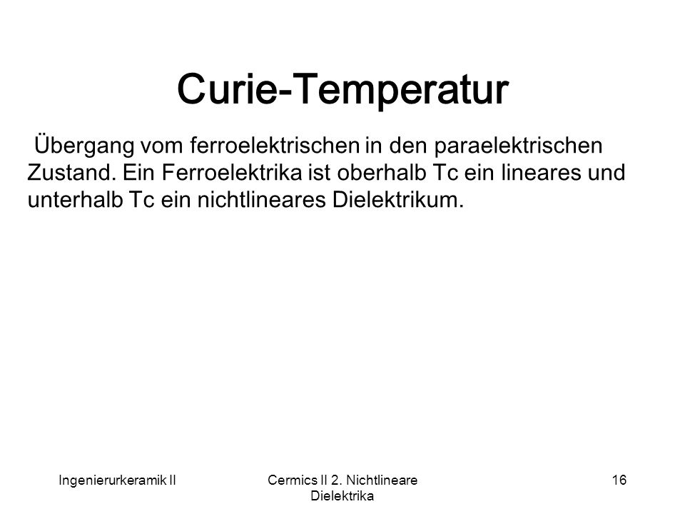 Ingenierurkeramik IICermics II 2. Nichtlineare Dielektrika 16 Curie-Temperatur Übergang vom ferroelektrischen in den paraelektrischen Zustand. Ein Fer