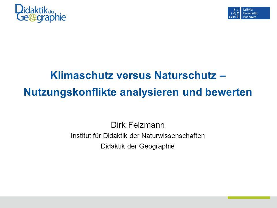 Klimaschutz versus Naturschutz – Nutzungskonflikte analysieren und bewerten Dirk Felzmann Institut für Didaktik der Naturwissenschaften Didaktik der G