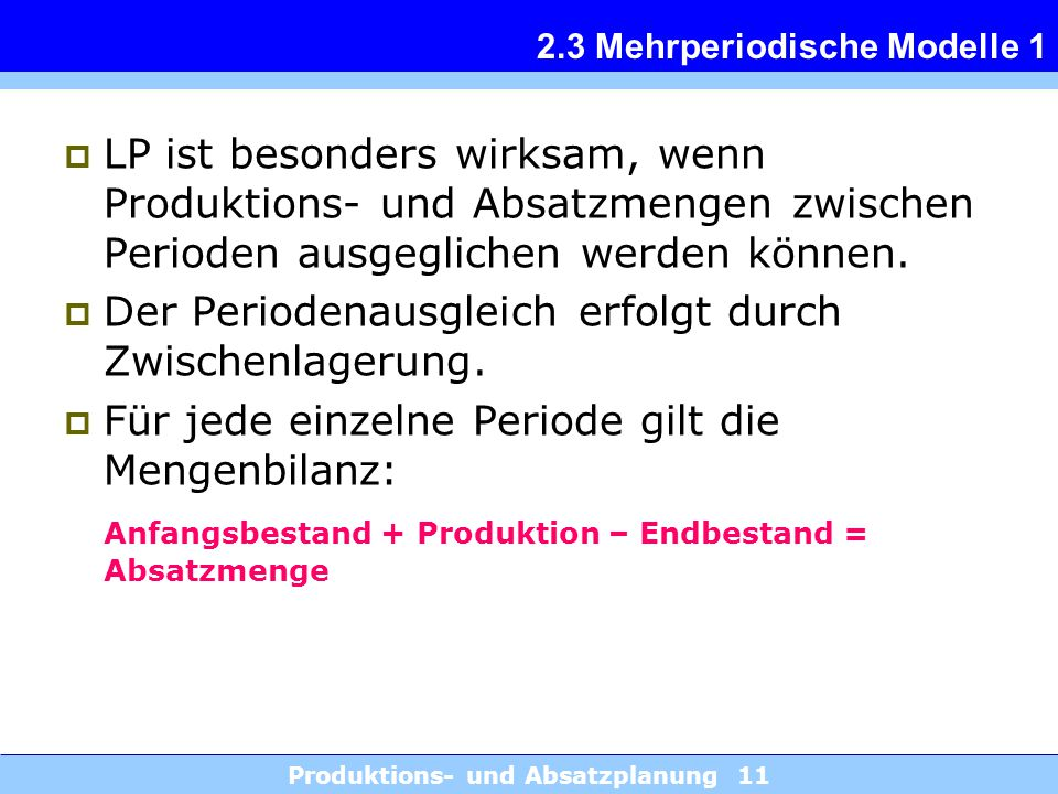 Produktions- und Absatzplanung 11 2.3 Mehrperiodische Modelle 1  LP ist besonders wirksam, wenn Produktions- und Absatzmengen zwischen Perioden ausgeglichen werden können.