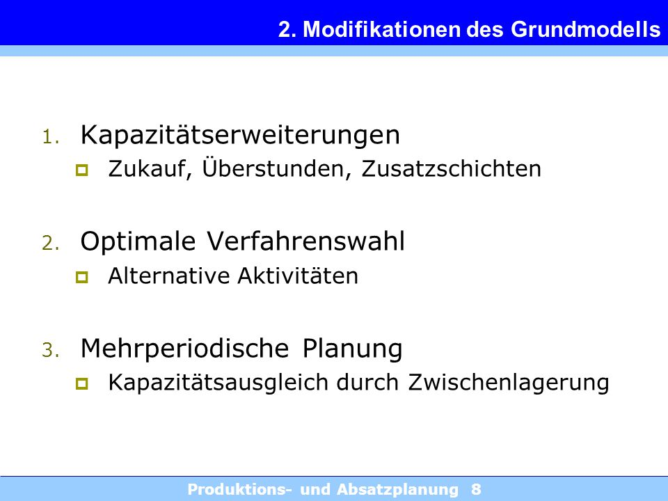 Produktions- und Absatzplanung 8 2. Modifikationen des Grundmodells 1. Kapazitätserweiterungen  Zukauf, Überstunden, Zusatzschichten 2. Optimale Verf