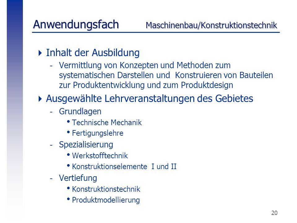 20 Anwendungsfach Maschinenbau/Konstruktionstechnik  Inhalt der Ausbildung -Vermittlung von Konzepten und Methoden zum systematischen Darstellen und