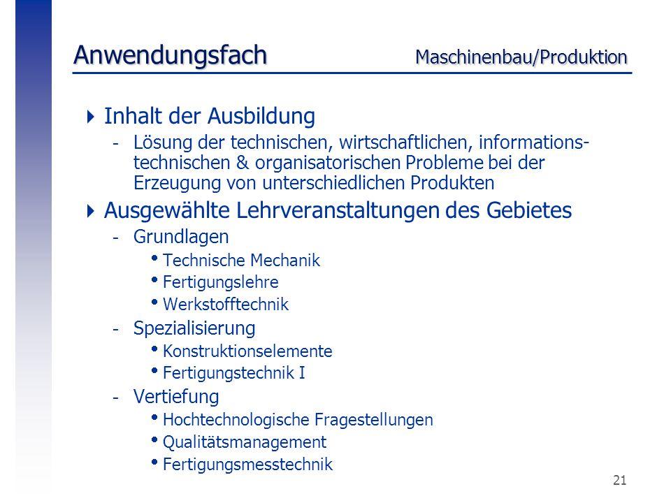 21 Anwendungsfach Maschinenbau/Produktion  Inhalt der Ausbildung -Lösung der technischen, wirtschaftlichen, informations- technischen & organisatoris