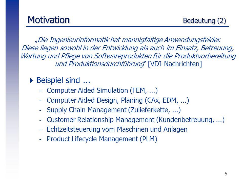 """6 Motivation Bedeutung (2) """"Die Ingenieurinformatik hat mannigfaltige Anwendungsfelder. Diese liegen sowohl in der Entwicklung als auch im Einsatz, Be"""