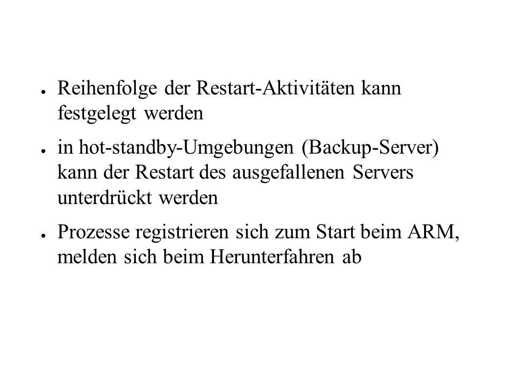 ● Reihenfolge der Restart-Aktivitäten kann festgelegt werden ● in hot-standby-Umgebungen (Backup-Server) kann der Restart des ausgefallenen Servers unterdrückt werden ● Prozesse registrieren sich zum Start beim ARM, melden sich beim Herunterfahren ab