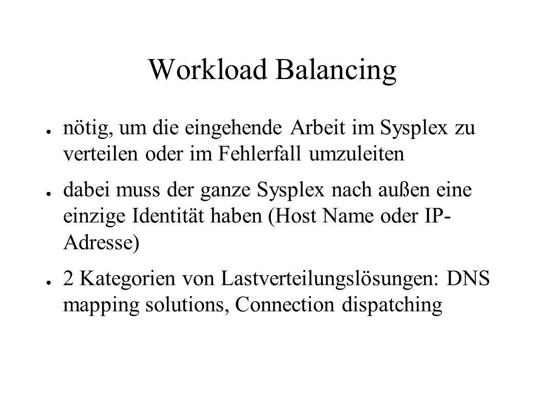 Workload Balancing ● nötig, um die eingehende Arbeit im Sysplex zu verteilen oder im Fehlerfall umzuleiten ● dabei muss der ganze Sysplex nach außen eine einzige Identität haben (Host Name oder IP- Adresse) ● 2 Kategorien von Lastverteilungslösungen: DNS mapping solutions, Connection dispatching
