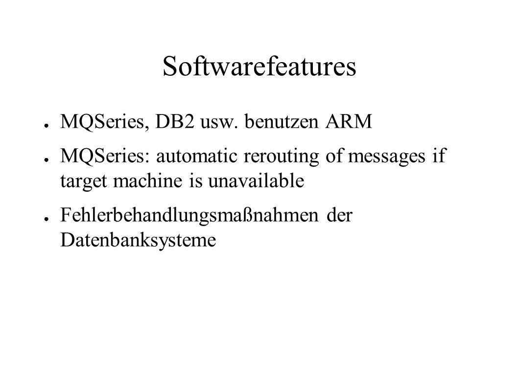 Softwarefeatures ● MQSeries, DB2 usw. benutzen ARM ● MQSeries: automatic rerouting of messages if target machine is unavailable ● Fehlerbehandlungsmaß