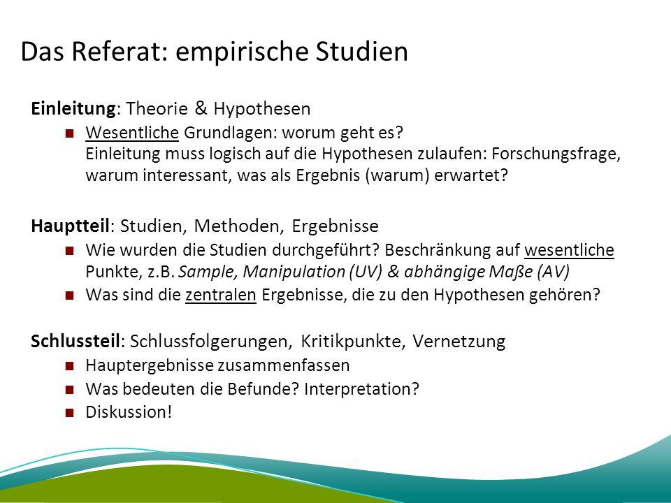 Das Referat: empirische Studien Einleitung: Theorie & Hypothesen Wesentliche Grundlagen: worum geht es? Einleitung muss logisch auf die Hypothesen zul