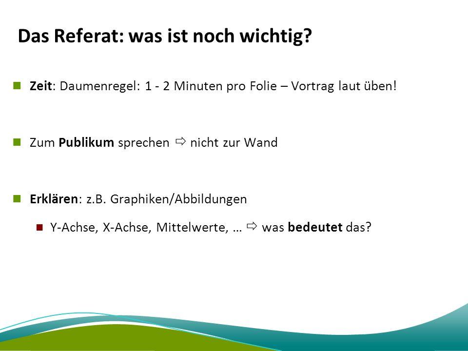Das Referat: was ist noch wichtig? Zeit: Daumenregel: 1 - 2 Minuten pro Folie – Vortrag laut üben! Zum Publikum sprechen  nicht zur Wand Erklären: z.