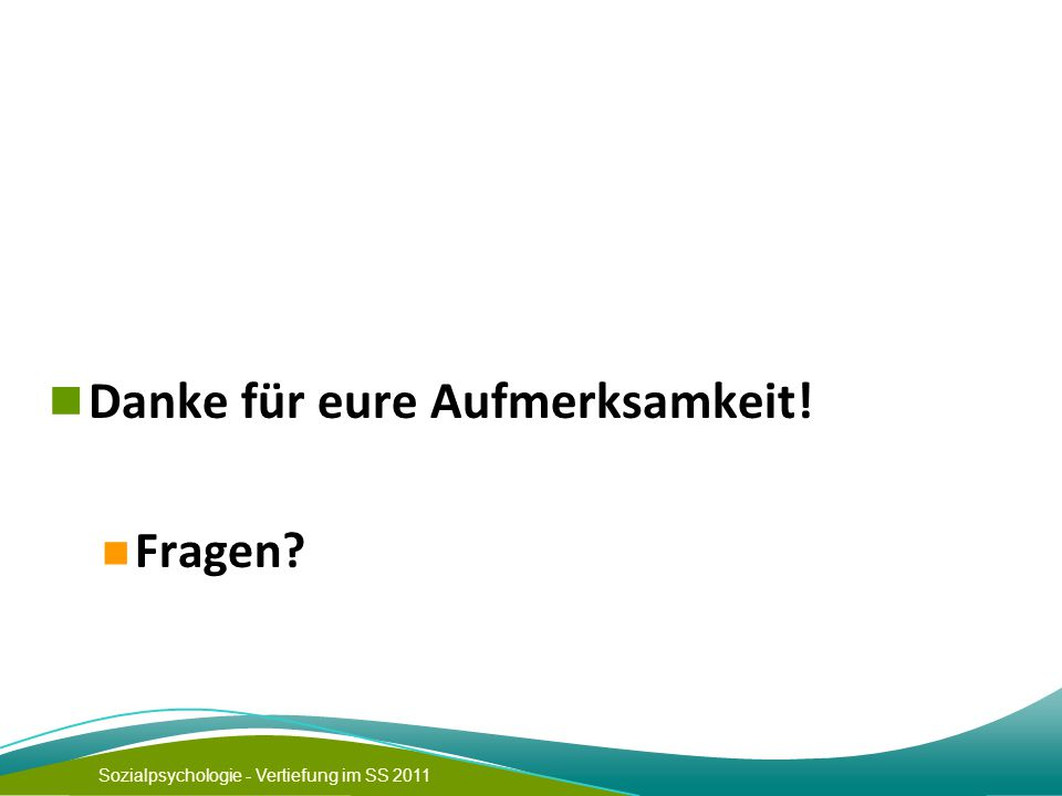 Sozialpsychologie - Vertiefung im SS 2011 Danke für eure Aufmerksamkeit! Fragen?