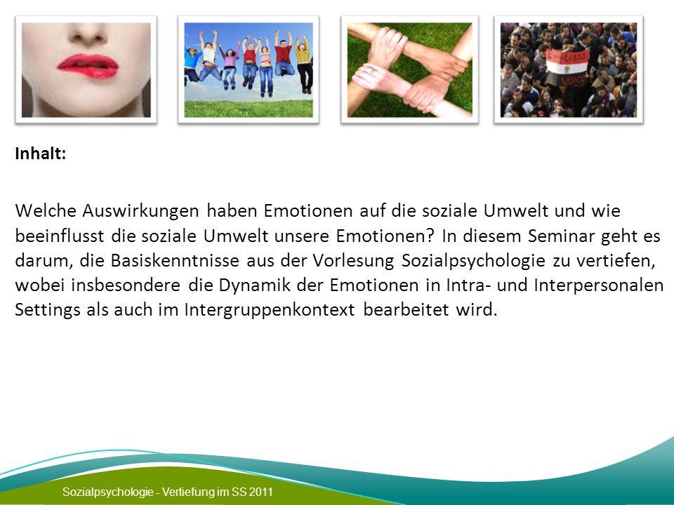 Sozialpsychologie - Vertiefung im SS 2011 Inhalt: Welche Auswirkungen haben Emotionen auf die soziale Umwelt und wie beeinflusst die soziale Umwelt unsere Emotionen.