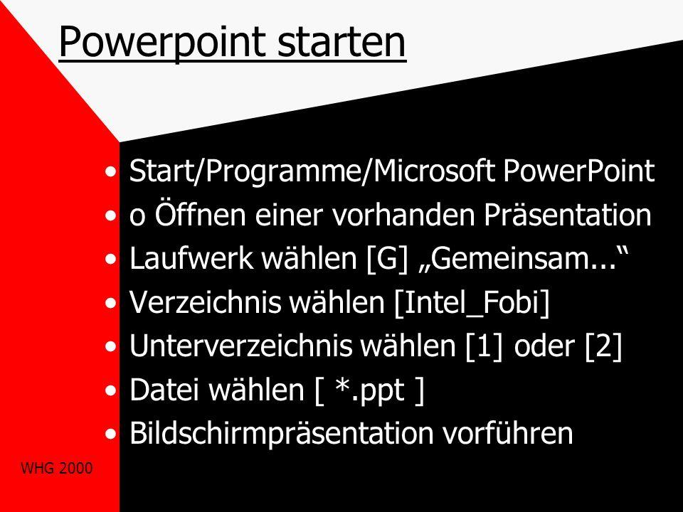 """WHG 2000 Powerpoint starten Start/Programme/Microsoft PowerPoint o Öffnen einer vorhanden Präsentation Laufwerk wählen [G] """"Gemeinsam... Verzeichnis wählen [Intel_Fobi] Unterverzeichnis wählen [1] oder [2] Datei wählen [ *.ppt ] Bildschirmpräsentation vorführen"""