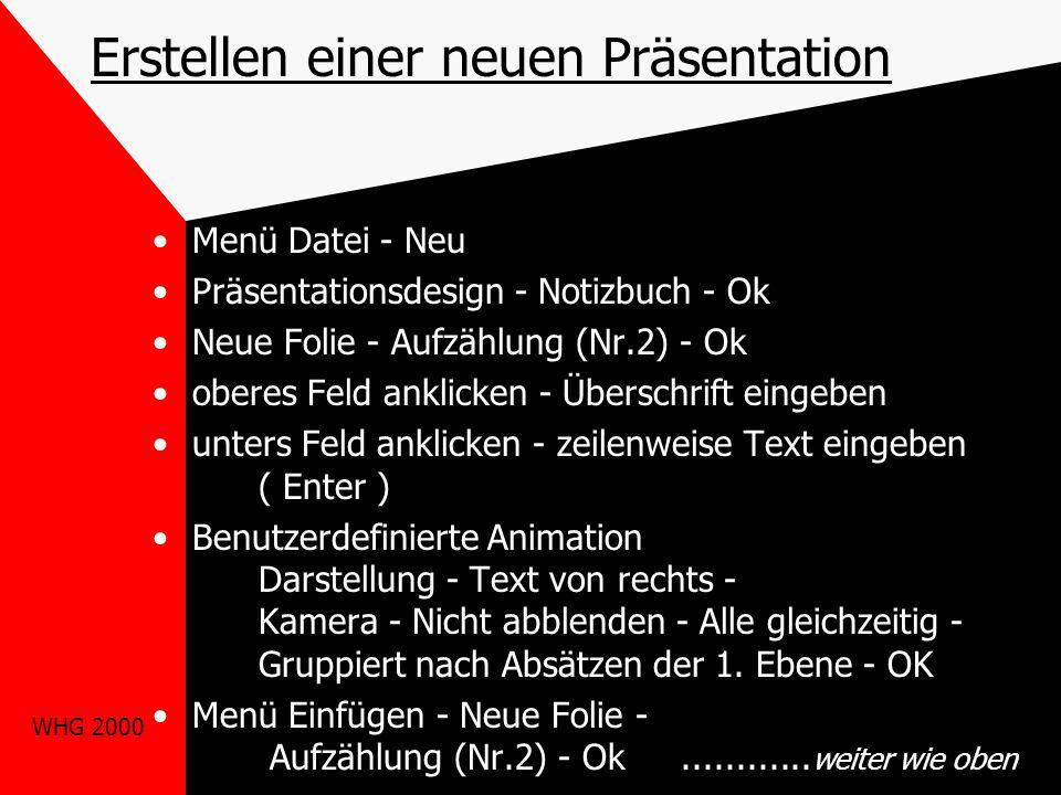 WHG 2000 Erstellen einer neuen Präsentation Menü Datei - Neu Präsentationsdesign - Notizbuch - Ok Neue Folie - Aufzählung (Nr.2) - Ok oberes Feld anklicken - Überschrift eingeben unters Feld anklicken - zeilenweise Text eingeben ( Enter ) Benutzerdefinierte Animation Darstellung - Text von rechts - Kamera - Nicht abblenden - Alle gleichzeitig - Gruppiert nach Absätzen der 1.