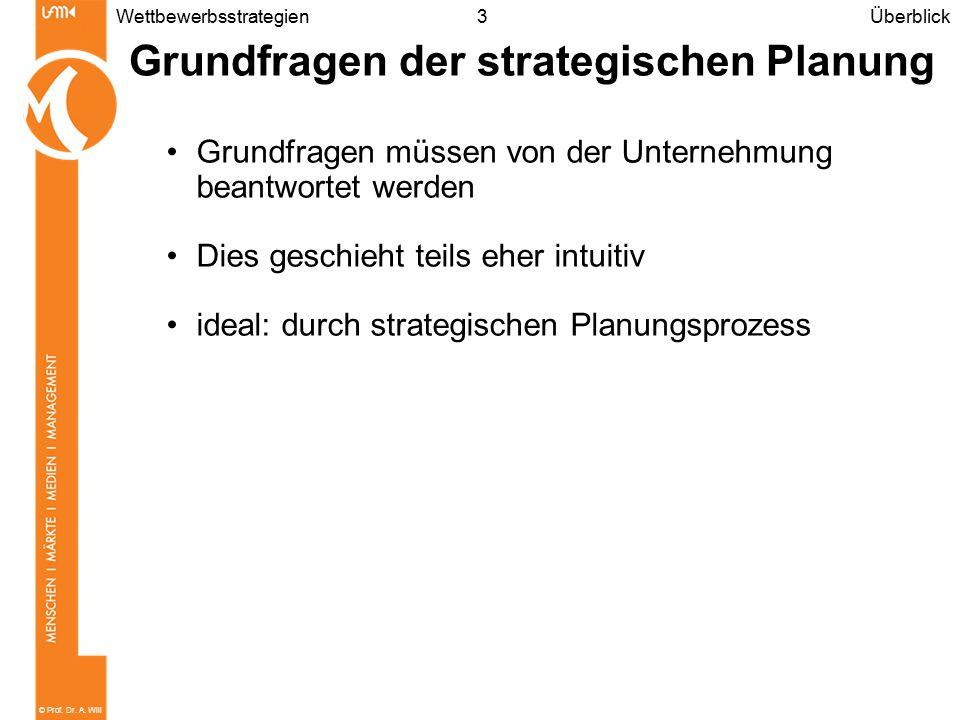 © Prof. Dr. A. Will 3Wettbewerbsstrategien Grundfragen der strategischen Planung Grundfragen müssen von der Unternehmung beantwortet werden Dies gesch