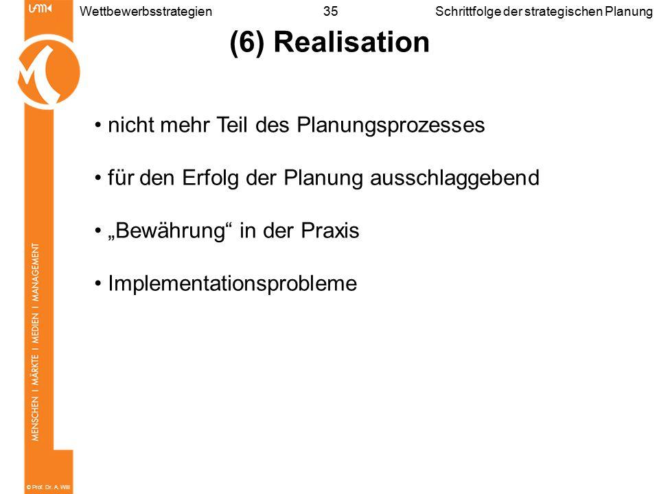 © Prof. Dr. A. Will 35WettbewerbsstrategienSchrittfolge der strategischen Planung (6) Realisation nicht mehr Teil des Planungsprozesses für den Erfolg