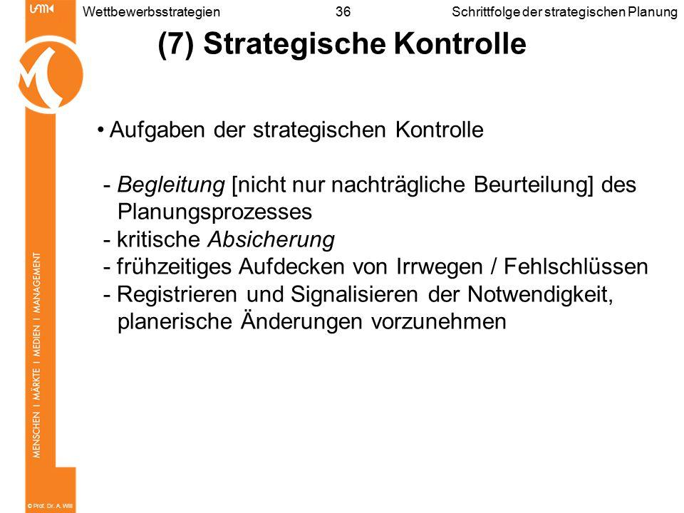 © Prof. Dr. A. Will 36WettbewerbsstrategienSchrittfolge der strategischen Planung (7) Strategische Kontrolle Aufgaben der strategischen Kontrolle - Be