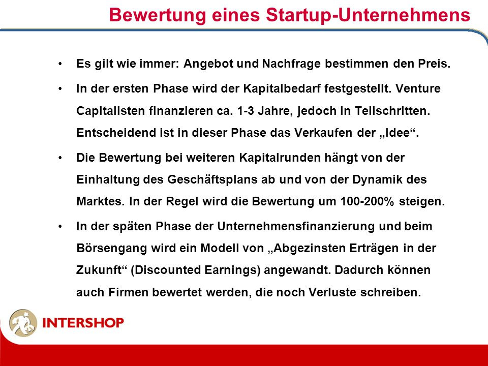 Bewertung eines Startup-Unternehmens Es gilt wie immer: Angebot und Nachfrage bestimmen den Preis. In der ersten Phase wird der Kapitalbedarf festgest