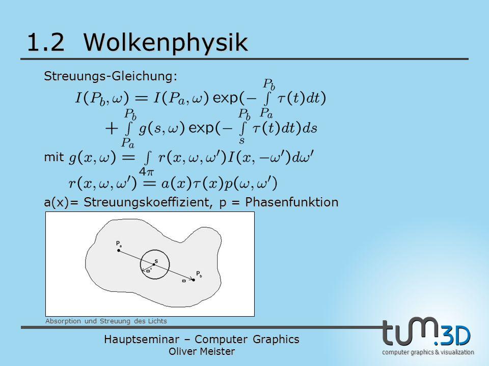 Hauptseminar – Computer Graphics Oliver Meister computer graphics & visualization 1.2 Wolkenphysik Streuungs-Gleichung: Absorption und Streuung des Lichts mit a(x)= Streuungskoeffizient, p = Phasenfunktion