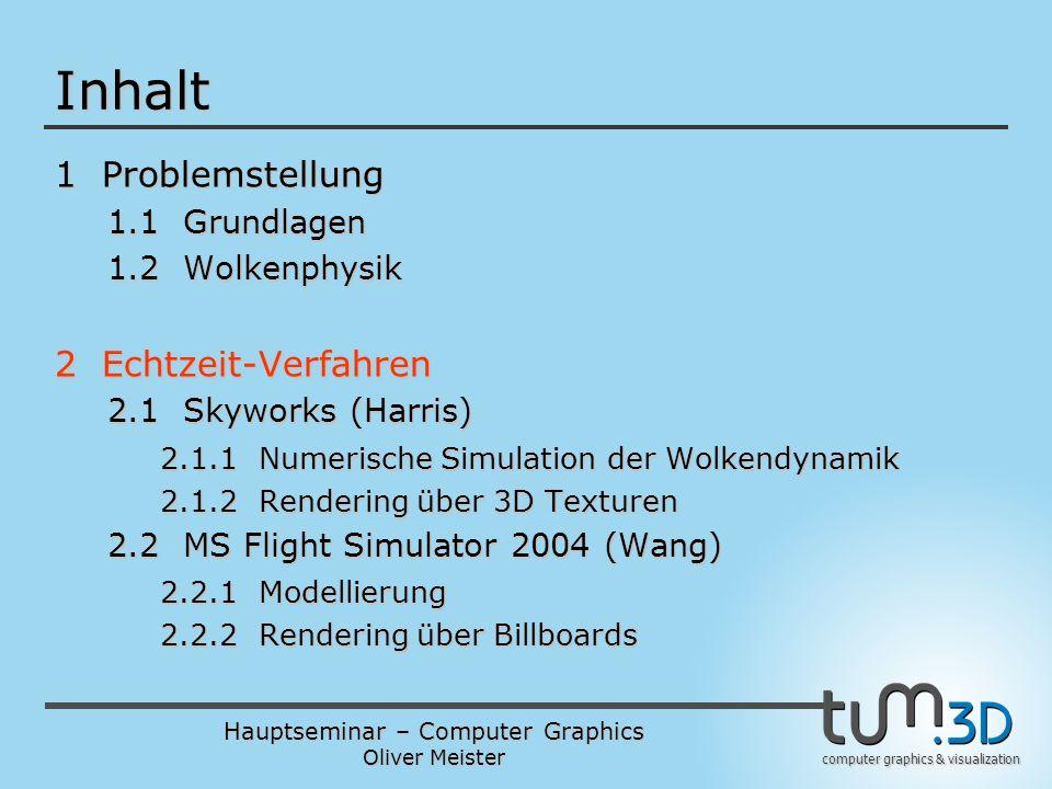 Hauptseminar – Computer Graphics Oliver Meister computer graphics & visualization Inhalt 1 Problemstellung 1.1 Grundlagen 1.2 Wolkenphysik 2 Echtzeit-Verfahren 2.1 Skyworks (Harris) 2.1.1 Numerische Simulation der Wolkendynamik 2.1.2 Rendering über 3D Texturen 2.2 MS Flight Simulator 2004 (Wang) 2.2.1 Modellierung 2.2.2 Rendering über Billboards