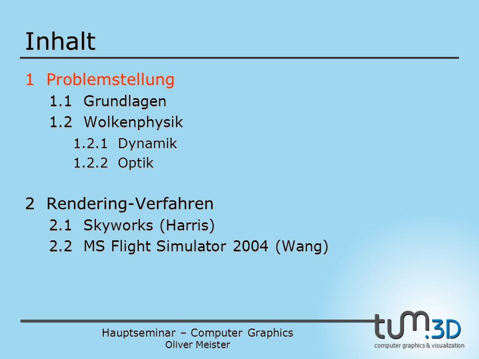 Hauptseminar – Computer Graphics Oliver Meister computer graphics & visualization Inhalt 1 Problemstellung 1.1 Grundlagen 1.2 Wolkenphysik 1.2.1 Dynamik 1.2.2 Optik 2 Rendering-Verfahren 2.1 Skyworks (Harris) 2.2 MS Flight Simulator 2004 (Wang)