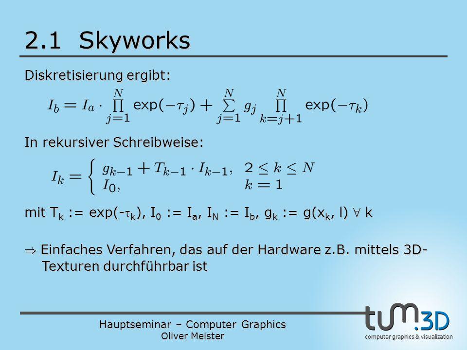 Hauptseminar – Computer Graphics Oliver Meister computer graphics & visualization 2.1 Skyworks Diskretisierung ergibt: In rekursiver Schreibweise: mit T k := exp(- k ), I 0 := I a, I N := I b, g k := g(x k, l) 8 k ) Einfaches Verfahren, das auf der Hardware z.B.