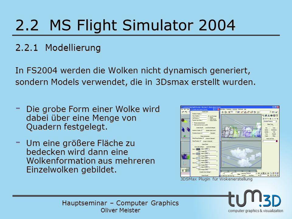 Hauptseminar – Computer Graphics Oliver Meister computer graphics & visualization 2.2 MS Flight Simulator 2004 2.2.1 Modellierung In FS2004 werden die Wolken nicht dynamisch generiert, sondern Models verwendet, die in 3Dsmax erstellt wurden.